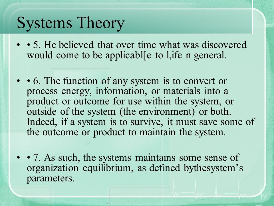 Systems Theory • 5. He believed that over time what was discovered would come to be applicabl[e to l,ife n general.